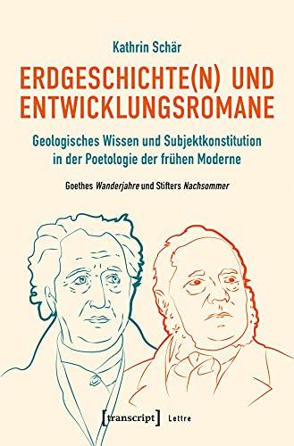 Erdgeschichte(n) und Entwicklungsromane: Geologisches Wissen und Subjektkonstitution in der Poetologie der frühen Moderne. Goethes Wanderjahre und Stifters Nachsommer (Lettre)