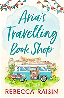 Aria's Travelling Book Shop: An utterly uplifting, laugh out loud romantic comedy for 2020! by [Rebecca Raisin]