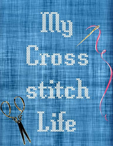 My Cross Stitch Life: Cross Stitchers Journal - DIY Crafters - Hobbyists - Pattern Lovers - Collectibles - Gift For Crafters - Birthday - Teens - Adults - How To - Needlework Grid Templates