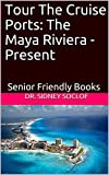 Tour The Cruise Ports: The Maya Riviera - Present: Senior Friendly Books (Touring The Cruise Ports Book 1) (English Edition)