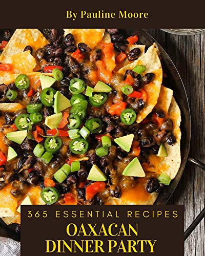 365 Essential Oaxacan Dinner Party Recipes: From The Oaxacan Dinner Party Cookbook To The Table (English Edition)