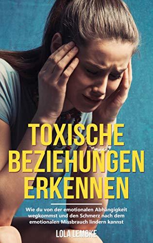 Toxische Beziehungen erkennen: Wie du von der emotionalen Abhängigkeit wegkommst und den Schmerz nach dem emotionalen Missbrauch lindern kannst (Ungesunde Beziehungen überwinden)