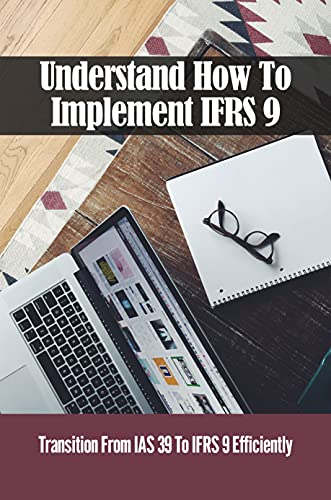 Understand How To Implement IFRS 9: Transition From IAS 39 To IFRS 9 Efficiently: Nature Of Financial Instruments (English Edition)