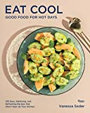 Eat Cool: Good Food for Hot Days: 100 Easy, Satisfying, and Refreshing Recipes That Won't Heat Up Your Kitchen