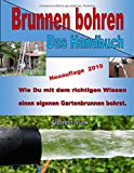 Brunnen bohren - Das Handbuch: Wie Du mit dem richtigen Wissen einen eigenen Gartenbrunnen bohrst.