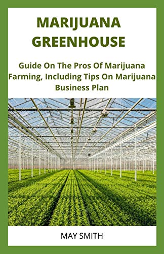 MARIJUANA GREENHOUSE: Guide On The Pros And Cons Of Marijuana Farming, Including Tips On Marijuana Business Plan