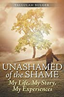 Unashamed of the Shame: My Life, My Story, My Experiences