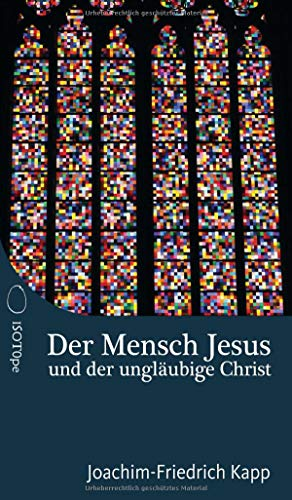 Der Mensch Jesus und der ungläubige Christ: Für Christen, die sich schwertun mit dem Glaubensbekenntnis.