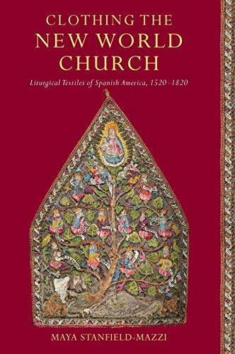 Clothing the New World Church: Liturgical Textiles of Spanish America, 1520–1820