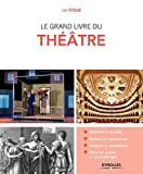 Le grand livre du théâtre: Histoire et société. Genres et institutions. Auteurs et comédiens. Mise en scène et dramaturgie
