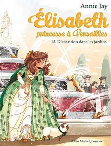 ELISABETH T 15 - DISPARITION DANS LES JARDINS: Elisabeth, princesse à Versailles - tome 15