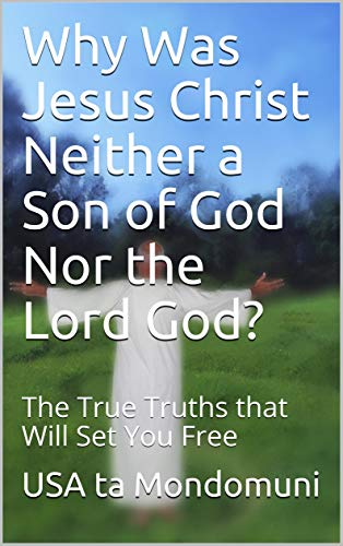 Why Was Jesus Christ Neither a Son of God Nor the Lord God?: The True Truths that Will Set You Free (English Edition)