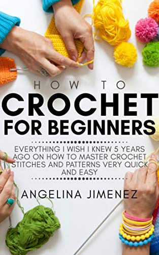 HOW TO CROCHET FOR BEGINNERS: Everything I wish I knew 5 years ago on how to Master Crochet Stitches and Patterns Very Quick and Easy (English Edition)
