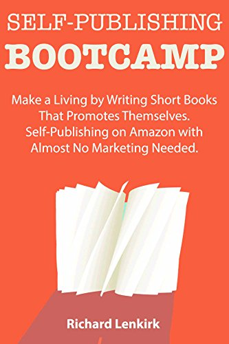 Self-Publishing Bootcamp: Make a Living by Writing Short Books That Promotes Themselves. Self-Publishing on Amazon with Almost No Marketing Needed. by [Richard Lenkirk]