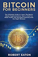 Bitcoin for Beginners: The Ultimate Guide to Learn The Basics About Cryptocurrency. How to Start to Make Profits and Succeed Investing with the Right Mindset