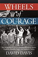 Wheels of Courage: How Paralyzed Veterans from World War II Invented Wheelchair Sports, Fought for Disability Rights, and Inspired a Nation