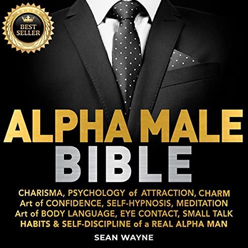 Alpha Male Bible: Charisma, Psychology of Attraction, Charm. Art of Confidence, Self-Hypnosis, Meditation. Art of Body La...