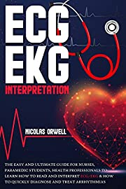 ECG/EKG INTERPRETATION: The Easy and Ultimate Guide for Nurses, Paramedic Students, Health Professionals to Learn How to Read and Interpret ECG/EKG & How to Quickly Diagnose and Treat Arrhythmias