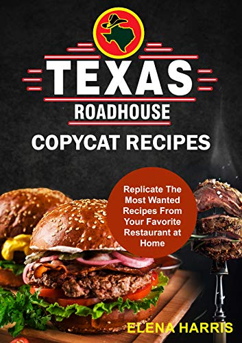 Texas Roadhouse Copycat Recipes: Replicate The Most Wanted Recipes From Your Favorite Restaurant at Home! (Copycat Cookbooks On A Budget Book 2) by [Elena Harris]
