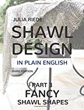 Shawl Design in Plain English: Fancy Shawl Shapes: How To Create Your Own Shawl Knitting Patterns: Volume 3