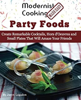 Modernist Cooking Made Easy: Party Foods: Create Remarkable Cocktails, Hors d'Oeuvres and Small Plates That Will Amaze You...