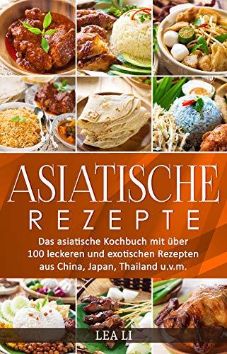 Asiatische Rezepte: Das asiatische Kochbuch mit über 100 leckeren und exotischen Rezepten aus China, Japan, Thailand u.v.m.