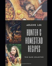 Hunter and Homestead Game Recipes: How to Cook Venison, Raccoon, Opossum, Rabbit, Squirrel, and Guinea Hen (Wild Game Collection)
