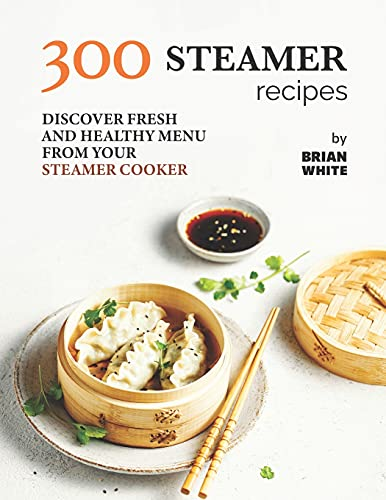 Compare Textbook Prices for 300 Steamer Recipes: Discover Fresh and Healthy Menu from Your Steamer Cooker  ISBN 9798471872783 by White, Brian