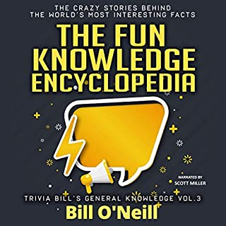 The Fun Knowledge Encyclopedia Volume 3: The Crazy Stories Behind the World's Most Interesting Facts     Trivia Bill's General Knowledge, Volume 3              By:                                                                                                                                 Bill O'Neill                               Narrated by:                                                                                                                                 Scott Miller                      Length: 5 hrs and 13 mins     Not rated yet     Overall 0.0