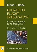 Migration - Flucht - Integration: Kritische Politikbegleitung von der ,Gastarbeiterfrage' bis zur ,Fluechtlingskrise'. Erinnerungen und Beitraege