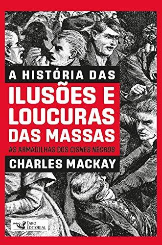 A HISTÓRIA DAS ILUSÕES E LOUCURAS DAS MASSAS: AS ARMADILHAS DOS CISNES NEGROS