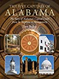 The Five Capitals of Alabama: The Story of Alabama s Capital Cities from St. Stephens to Montgomery