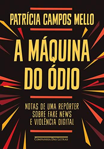 A máquina do ódio: Notas de uma repórter sobre fake news e violência digital por [Patrícia Campos Mello]