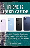 IPHONE 12 USER GUIDE: A Simple and Complete Beginners Manual to Master Your iPhone 12 and iOS 14 Including Tips and Tricks