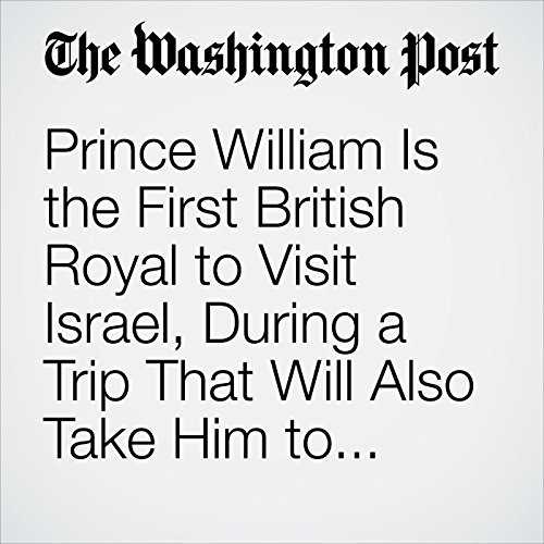 Prince William Is the First British Royal to Visit Israel, During a Trip That Will Also Take Him to Palestinian Territories copertina