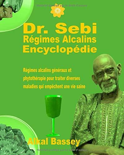 Dr. Sebi Régimes Alcalins Encyclopédie: Régimes alcalins généraux et phytothérapie pour traiter diverses maladies qui empêchent une vie saine
