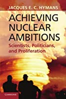 Achieving Nuclear Ambitions: Scientists, Politicians, and Proliferation by Jacques E. C. Hymans(2012-03-26)