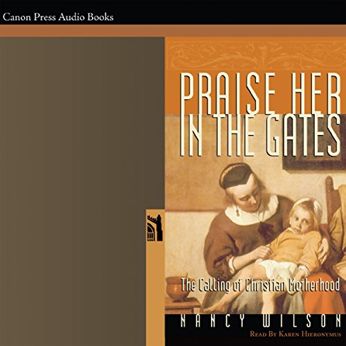 Praise Her in the Gates: The Calling of Christian Motherhood                   By:                                                                                                                                 Nancy Wilson                               Narrated by:                                                                                                                                 Karen Hieronymus                      Length: 3 hrs and 13 mins     Not rated yet     Overall 0.0