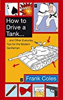 How To Drive A Tank: And other everyday tips for the modern gentleman