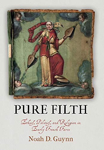 Pure Filth: Ethics, Politics, and Religion in Early French Farce (The Middle Ages Series)