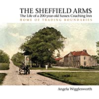 The Sheffield Arms: The Life of a 200-year-old Sussex Coaching Inn, Home of Trading Boundaries