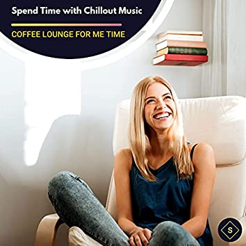 Spend Time With Chillout Music - Coffee Lounge For Me Time