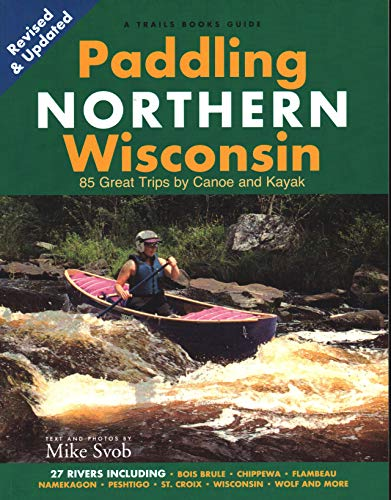 Paddling Northern Wisconsin: 85 Great Trips by Canoe and...