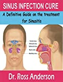 SINUS INFECTION CURE: A Definitive Guide on the treatment for Sinusitis