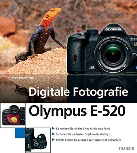 Digitale Fotografie Olympus E-520: Kameratechnik und Fotoschule: So machen Sie mit der E-520 richtig gute Fotos / So finden Sie die besten Objektive ... So gelingen auch schwierige Aufnahmen