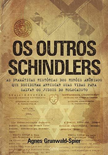 Os Outros Schindlers: As Dramáticas Histórias Dos Heróis Anônimos Que Decidiram Arriscar Suas Vidas Para Salvar Os Judeus Do Holocausto.