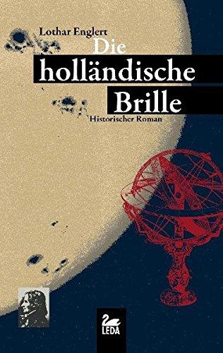 Die holländische Brille. Das Leben des David Fabricius, und wie es zu seinem Ende kommt. Historischer Roman
