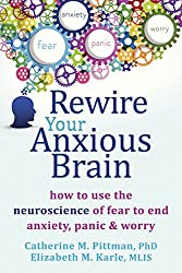 Rewire Your Anxious Brain: How to Use the Neuroscience of Fear to End Anxiety, Panic, and Worry by Catherine M Pittman PhD