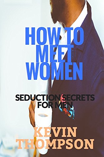 How To Meet Women: Seduction Secrets For Men. (English Edition)
