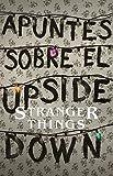 Apuntes Sobre El Mundo Al Revés: Una Guía No Oficial de Stanger Things / Notes from the Upside Down...